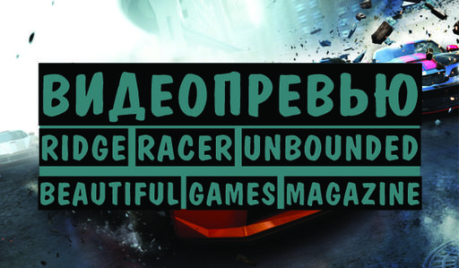Ridge Racer Unbounded - Beautiful Games | Видеопревью | Ridge Racer Unbounded