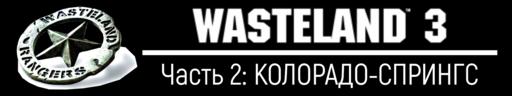 Wasteland 3 - Wasteland 3, прохождение - Часть 2: КОЛОРАДО-СПРИНГС