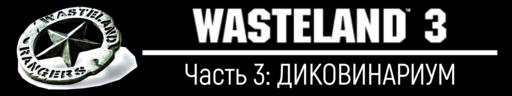 Wasteland 3 - Wasteland 3, прохождение - Часть 3: ДИКОВИНАРИУМ